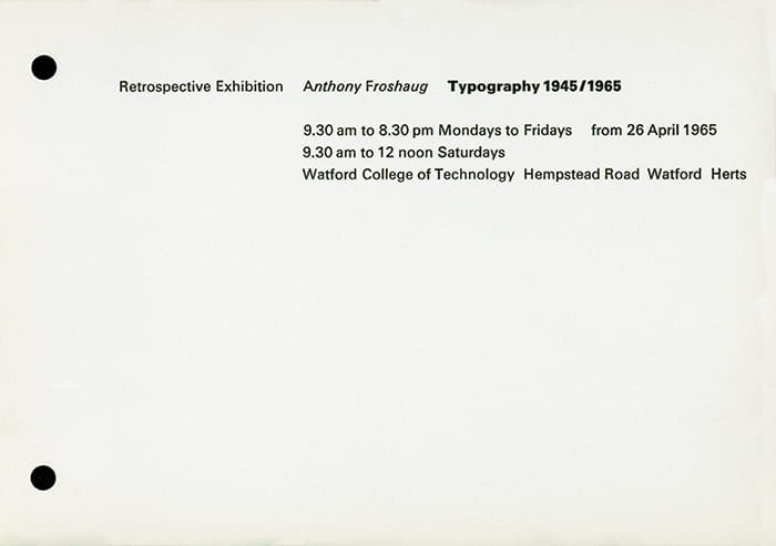 Printed exhibition times for Anthony Froshaug's exhibition called 'Retrospective Exhibition' at the Watford College of Technology in 1965. Taken from the Anthony Froshaug Archive housed at the University of Brighton Design Archives.
