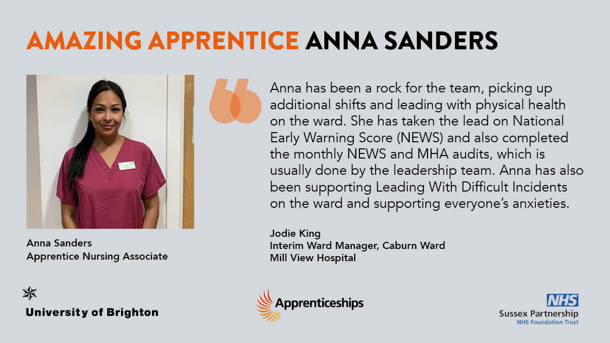 """""""Anna has been a rock for the team, picking up additional shifts and leading with physical health on the ward. She has taken the lead on National Early Warning Scores (NEWS) and also completed the monthly NEWS and MHS audits, which is usually done by the leadership team. Anna has also been supporting Leading With Difficult Incidents on the ward and supporting everyone's anxieties.""""  - Jodie King, Interim Ward Manager, Caburn Ward, Mill View Hospital"""