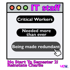 "computer icon image with text ""IT Staff. Critical Workers. Needed more than ever. Being Made Redundant' with 'No Start to Semester 2! Reinstate Charlie' and UCU icon"
