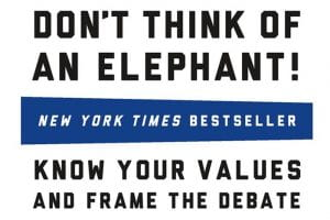 Cover of Dr. George Lakoff's book Don't Think of an Elephant. Engage the hearts and minds of people with a common set of progressive values.