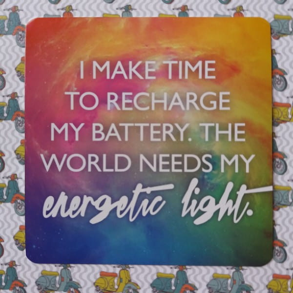 I make time to recharge my battery. The world needs my energetic light.