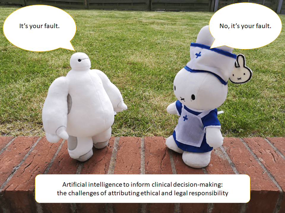 A toy Baymax facing a toy Miffy. The latter is dressed as a healthcare worker. The Baymax is saying 'It's your fault'. The Miffy is saying 'No, it's your fault'. Beneath them is a caption stating: 'Artifical intelligence to inform clinical decision-making: the challenges of attributing ethical and legal responsibility.'