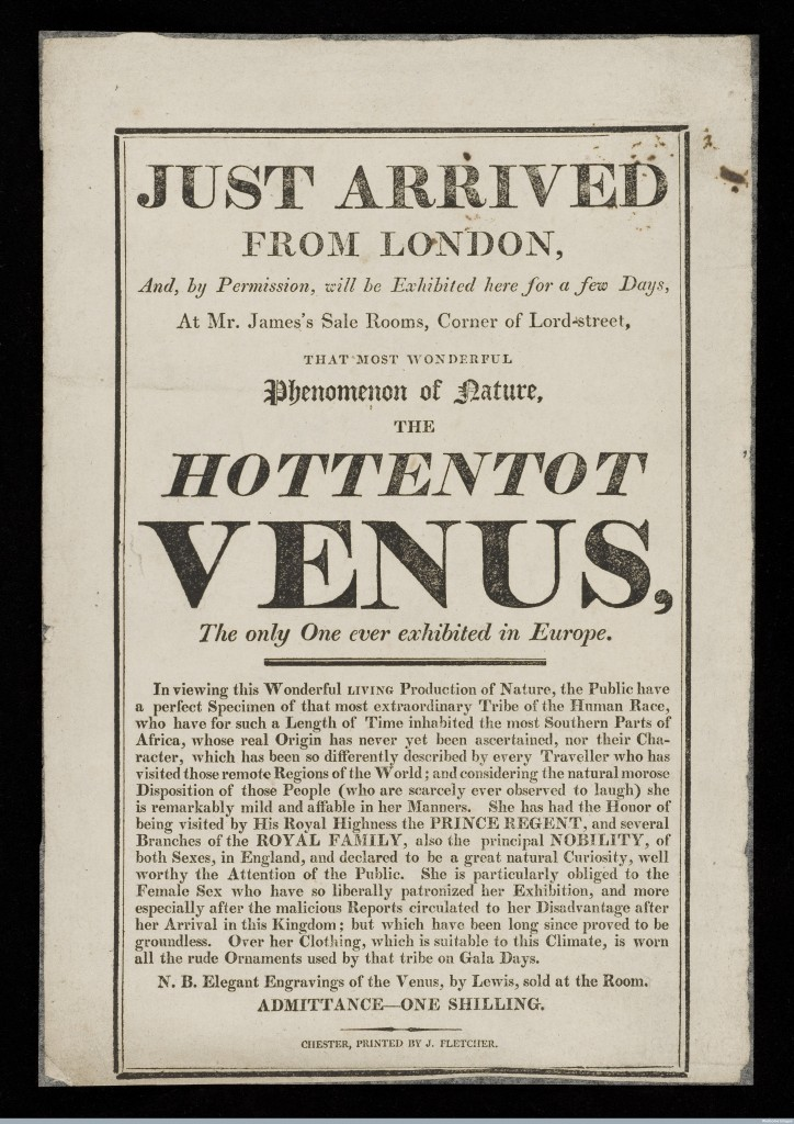 "L0048076 Hottentot Venus Credit: Wellcome Library, London. Wellcome Images images@wellcome.ac.uk http://wellcomeimages.org Small poster advertising the exhibition of the Hottentot Venus, a black woman (presumably Sarah Baartman, 1789-1815) from ""the most southern parts of Africa"" in what was probably seen in the less enlightened days of 1810 as a travelling ""freak show"". People from various racial backgrounds toured these show circuits, dressed in traditional costume, entertaining people who had never seen other than local, white people before. Sarah Baartman was extensivley toured, exhibited and subsequently dissected upon her death in 1815. Just arrived from London, and, by permission, will be exhibited here for a few days at Mr. James's Sale Rooms, corner of Lord-street : that most wonderful phenomenom of nature, the Hottentot Venus : the only one ever exhibited in Europe. 1810 Just arrived from London, and, by permission, will be exhibited here for a few days at Mr. James's Sale Rooms, corner of Lord-street : Published: [1810]"