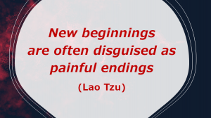 New beginnings are often disguised as painful endings (Lao Tzu)