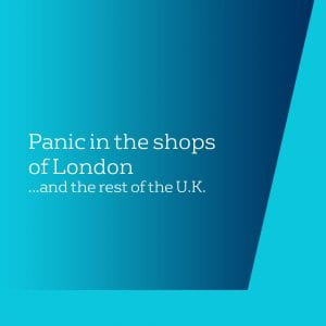 Panic in the shops of London... and the rest of the UK