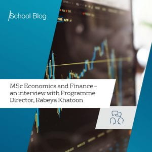 Text: MSc Economics and Finance - an interview with Programme Director, Rabeya Khatoon