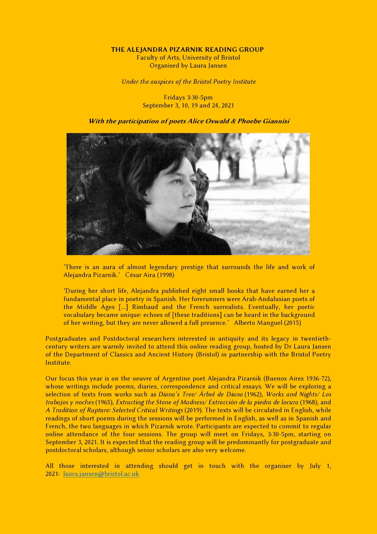 THE ALEJANDRA PIZARNIK READING GROUP Faculty of Arts Organised by Laura Jansen Under the auspices of the Bristol Poetry Institute Fridays 3:30-5pm September 3, 10, 19 and 24, 2021 With the participation of poets Alice Oswald & Phoebe Giannisi 'There is an aura of almost legendary, classical prestige that surrounds the life and work of Alejandra Pizarnik.' César Aira (1998) During her short life, Alejandra published eight small books that have earned her a fundamental place in poetry in Spanish. Her forerunners were classical Greek and Roman poets, Arab-Andalusian poets of the Middle Ages [...] Rimbaud and the French surrealists. Eventually, her poetic vocabulary became unique: echoes of [these traditions] can be heard in the background of her writing, but they are never allowed a full presence. Alberto Manguel (2015) Postgraduates and Postdoctoral researchers interested in twentieth-century writers are warmly invited to attend this online interdisciplinary reading group, hosted by Laura Jansen of the Department of Classics and Ancient History in partnership with the Bristol Poetry Institute. Our focus this year is on the oeuvre of Argentine poet Alejandra Pizarnik (Buenos Aires 1936-72), whose writings include poems, diaries, correspondence and critical essays. We will be exploring a selection of texts from works such as Diana's Tree/ Árbol de Diana (1962), Works and Nights/ Los trabajos y noches (1965), Extracting the Stone of Madness/ Extracción de la piedra de locura (1968), and A Tradition of Rupture: Selected Critical Writings (2019). The texts will be circulated in English, while readings of short poems during the sessions will be performed in English, as well as in Spanish and French, the two languages in which Pizarnik wrote. Participants are expected to commit to regular online attendance of the four sessions. The group will meet on Fridays, 3:30-5pm, starting on September 3, 2021. It is expected that the reading group will be predominantly for postgraduate