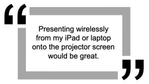 Quote about staff request for wireless presentation - 'presenting wirelessly from my iPad or laptop would be great'