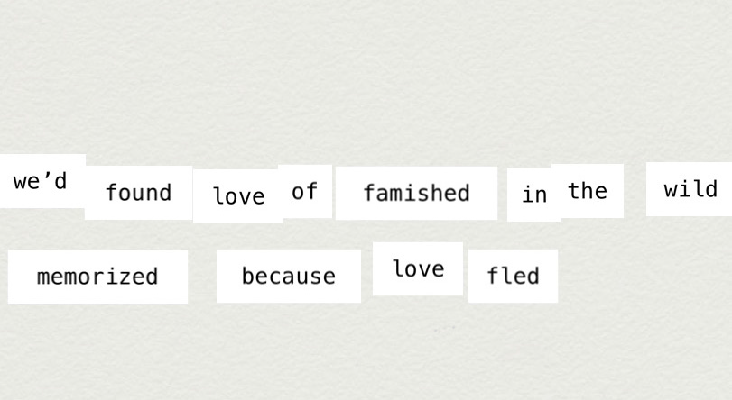 MakeWrite text: We'd found love famished in the wild / famished because love fled