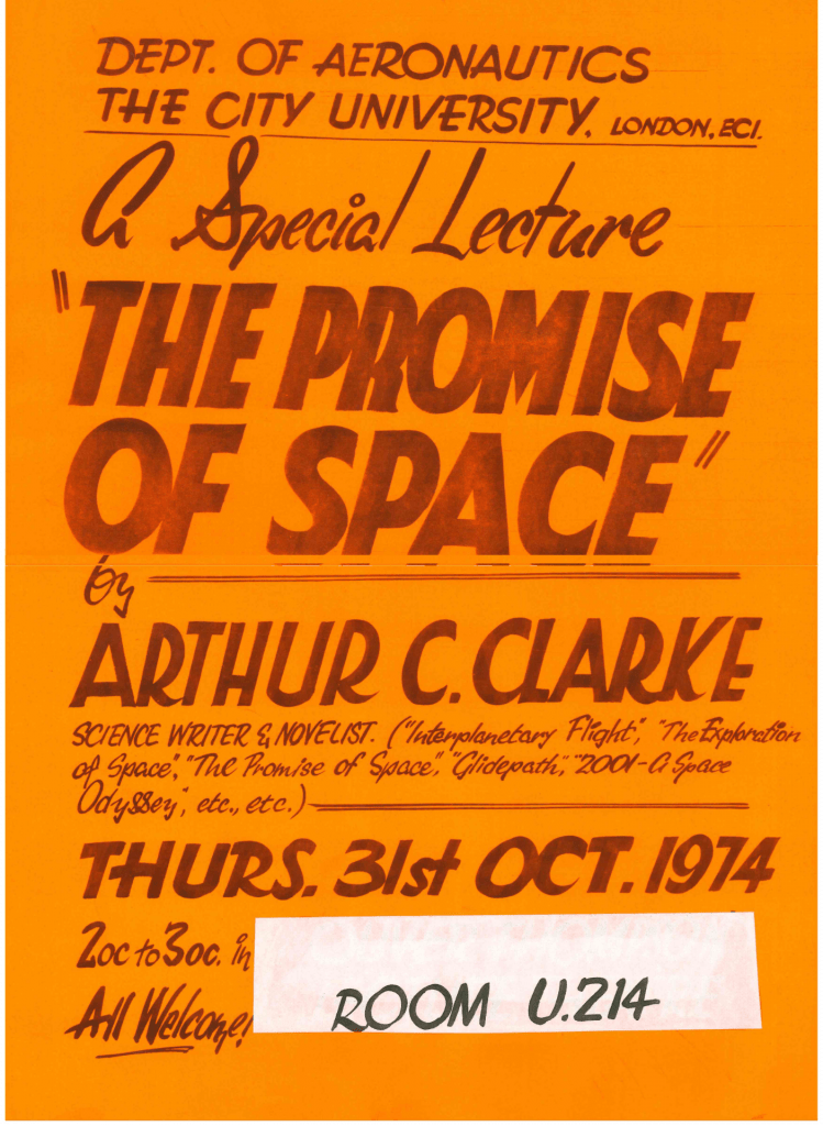 "A poster for Arthur C Clarke's lecture at City in 1974. The text reads: ""Dept. of Aeronautics. The City University, London, EC1. A Special Lecture: ""The Promise of Space"" by Arthur C. Clarke, science writer & novelist (""Interplanetary Flight,"" ""THe Exploration of Space,"" ""The Promise of Space,"" ""Glidepath,"" ""2001 - A Space Odyssey,"" etc., etc.). Thurs. 31st Oct. 1974, 2oc to 3oc in Room U.214. All Welcome!"""