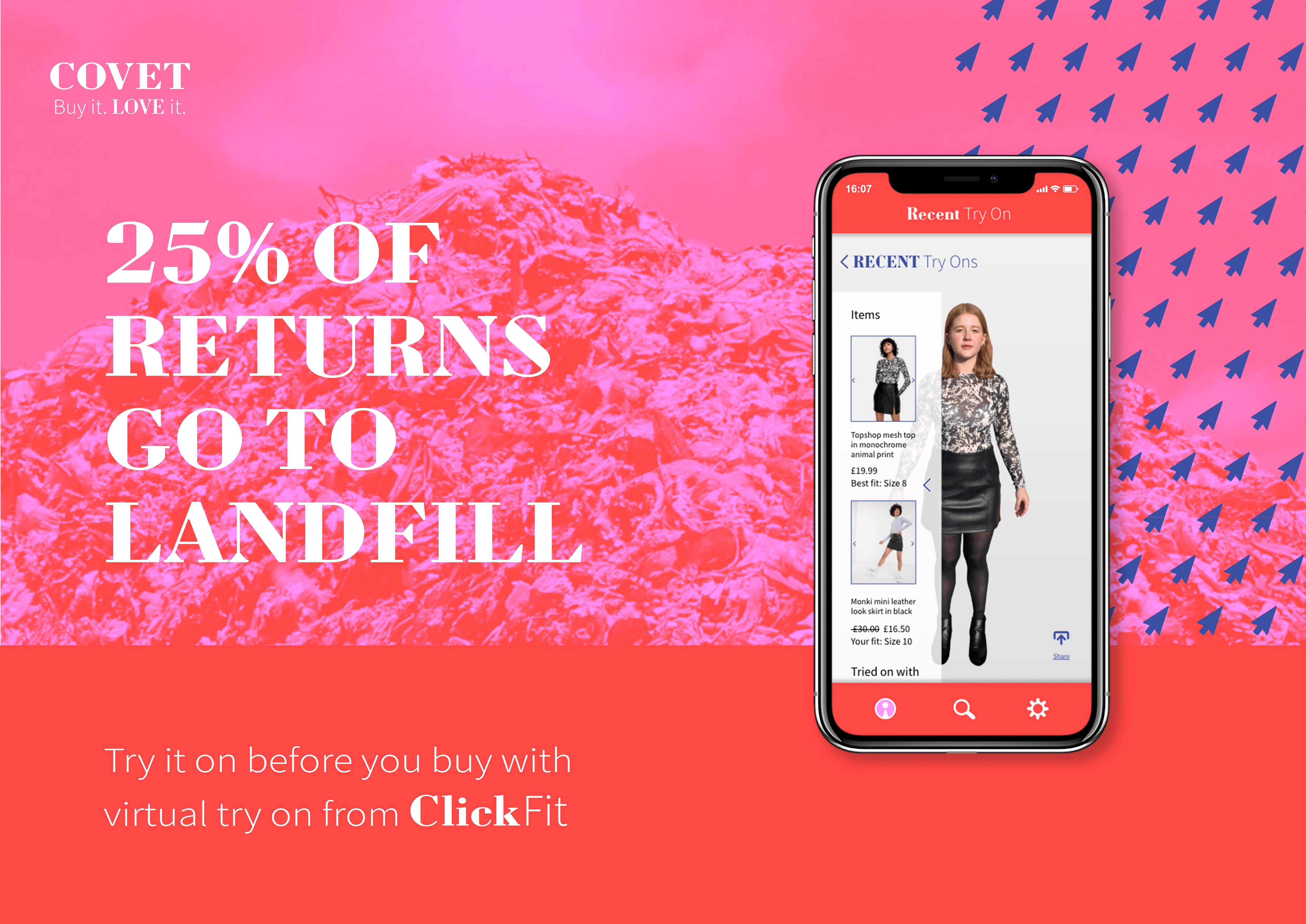 25% of returns are sent to landfill. ClickFit, the virtual try on app by Covet lets you try on clothes before you order, reducing waste and saving time.