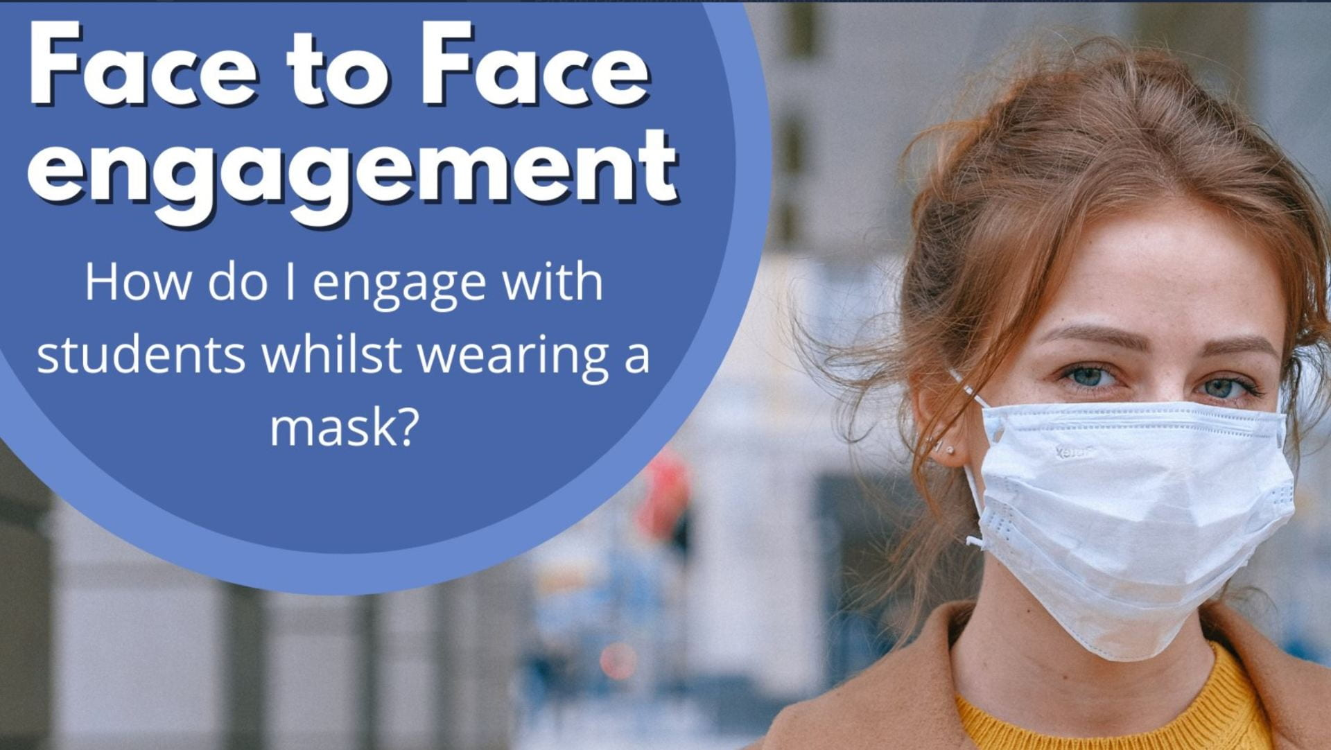 Face to face engagement. How do I engage students whilst wearing a mask?