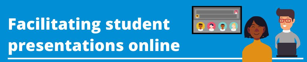 Facilitating student presentations online.