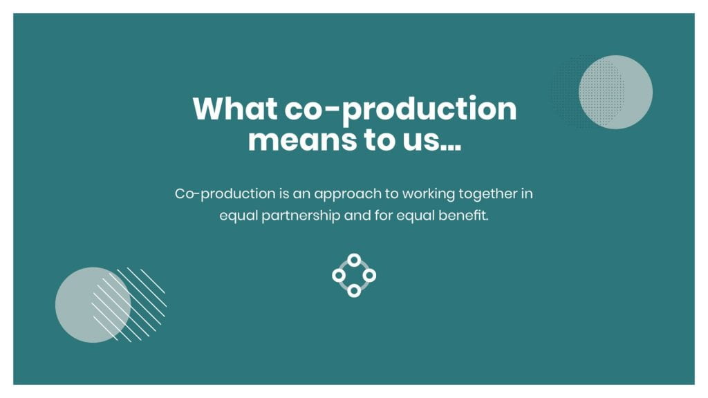 What co-production means to us... Co-production is an approach to working together in equal partnership and for equal benefit