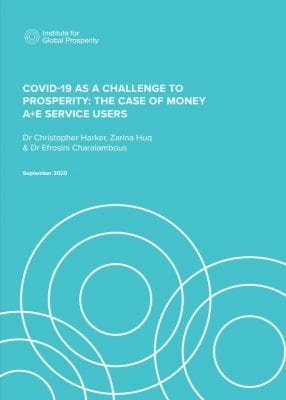 graphic image of report. text says' Institutre for Global Prosperity'. Covid-19: As a challenge to the prosperity: The case of money A+E Service Users'. Dr Christopher Harker, Zarina Huq & Dr Efronsini Charalambous. September 2020.
