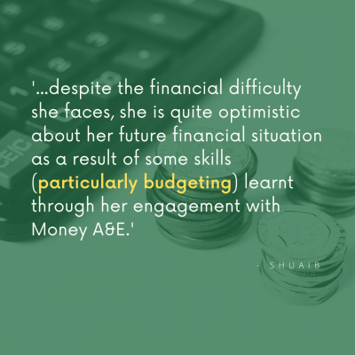 graphic image of text saying '...despite the financial difficulties she faces, she is quite optimistic about her future financial situation as a result of some skills (particularly budgeting) learnt through her engagement with Money A&E'. Shuaib.