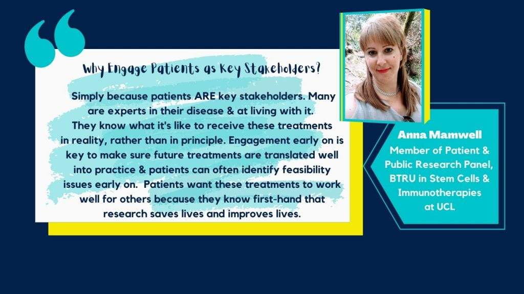 Graphic image with a dark blue background and image of Anna in the top right corner. Below is a light blue textbox with white text saying ' Anna Mamwell, Member of Patient & Public Research Panel, BTRU in Stem Cells & Immunotherapies at UCL'. To the left of this and at the centre is white and blue textbox with black text saying 'Why engage patients as key stakeholders? Simply because patients ARE key stakeholders. Many are experts in their disease & at living with it. They what it's like to receive these treatments in reality, rather than in principle. Engagement early on is key to make sure future treatments are translated well into practice & patients can often identify feasibility issues early on. Patients want these treatments to work well for others because they know first-hand that research saves lives and improves lives.'