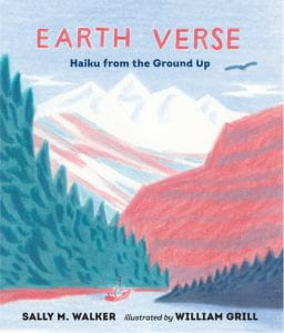 EARTH VERSE: HAIKU FROM THE GROUND UP Publisher: Walker Studio Illustrator: William Grill Author: Sally M. Walker