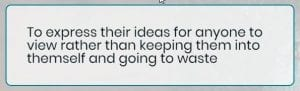 Student Comment: To express their ideas for anyone to view rather than keeping them into themself and going to waste