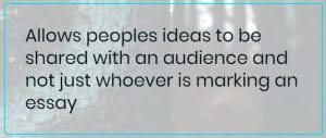Student Comment: Allows peoples ideas to be shared with an audience and not just whoever is marking an essay